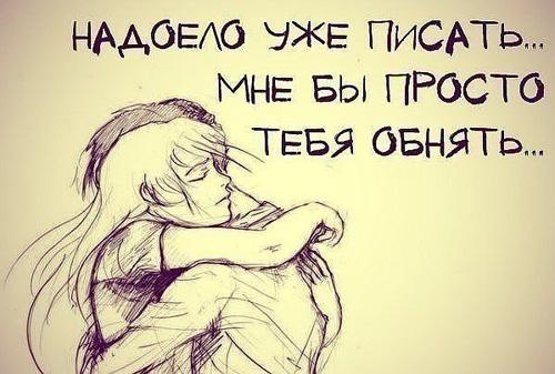 Надоело уже писать... Мне бы просто тебя обнять...