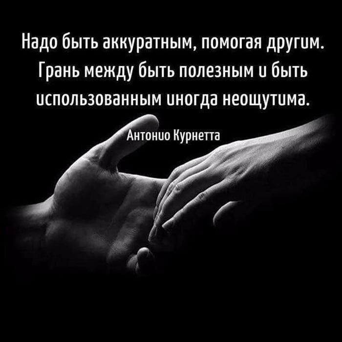 Надо быть аккуратным, помогая другим. Грань между быть полезным и быть использованным...