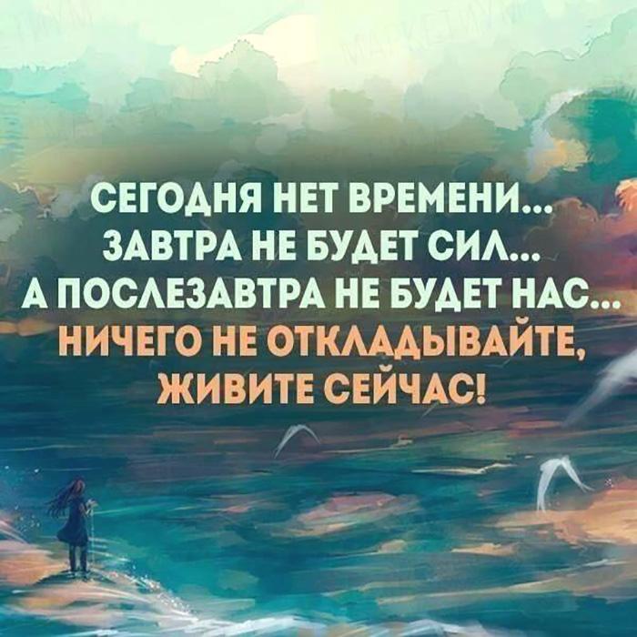 Сегодня нет времени... Завтра не будет сил... А послезавтра не будет нас...