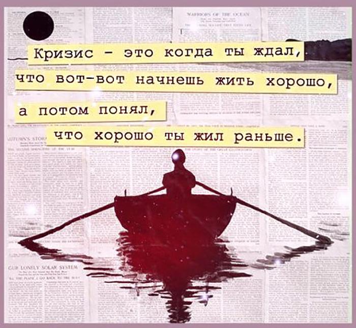 Кризис - это когда ты ждал, что вот-вот начнешь жить хорошо, а потом понял...