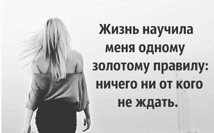 Жизнь научила меня одному золотому правилу: ничего не от кого...