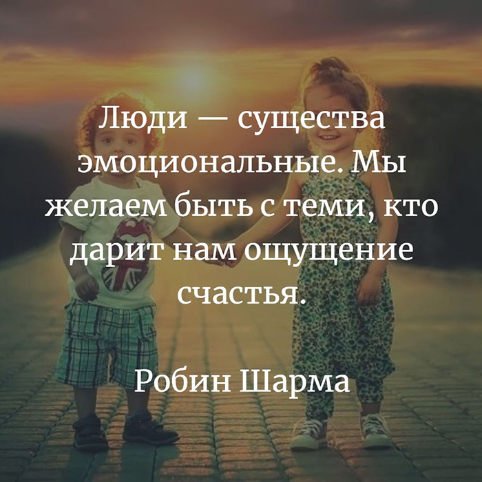 Люди - существа эмоциональные. Мы желаем быть с теми,.. Робин Шарма