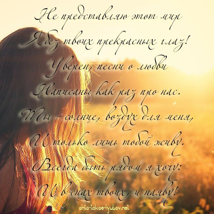 Не представляю этот мир Я без твоих прекрасных глаз! Уверен, песни о любви Написаны как раз про нас. Ты - солнце, воздух для меня,..